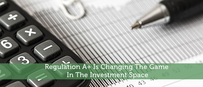 Regulation A+ Is Changing The Game In The Investment Space