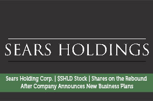 Sears Holding Corp. | $SHLD Stock | Shares On The Rebound After Company Announces New Business Plans
