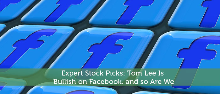 Expert Stock Picks: Tom Lee Is Bullish on Facebook. and so Are We