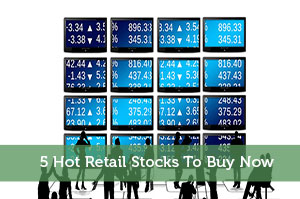5 Hot Retail Stocks To Buy Now