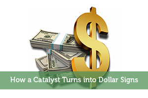 How a Catalyst Turns into Dollar Signs