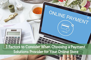 3 Factors to Consider When Choosing a Payment Solutions Provider for Your Online Store