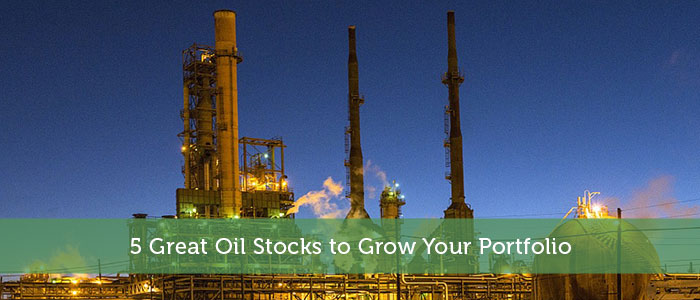 5 Great Oil Stocks to Grow Your Portfolio