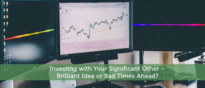 Investing with Your Significant Other - Brilliant Idea or Bad Times Ahead?
