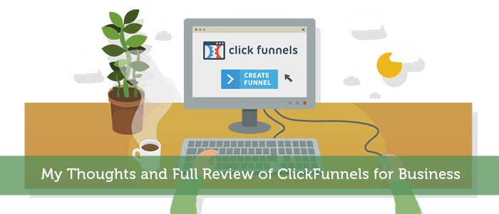 My Thoughts and Full Review of ClickFunnels for Business