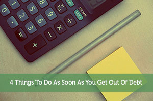 4 Things To Do As Soon As You Get Out Of Debt
