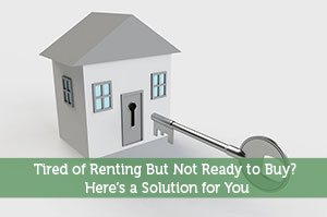 Tired of Renting But Not Ready to Buy? Here's a Solution for You