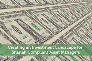 Creating an Investment Landscape for Shariah Compliant Asset Managers