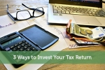 3 Ways to Invest Your Tax Return