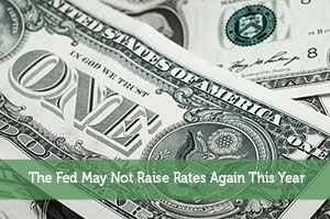 The Fed May Not Raise Rates Again This Year