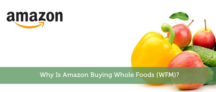 Why Is Amazon Buying Whole Foods (WFM)?