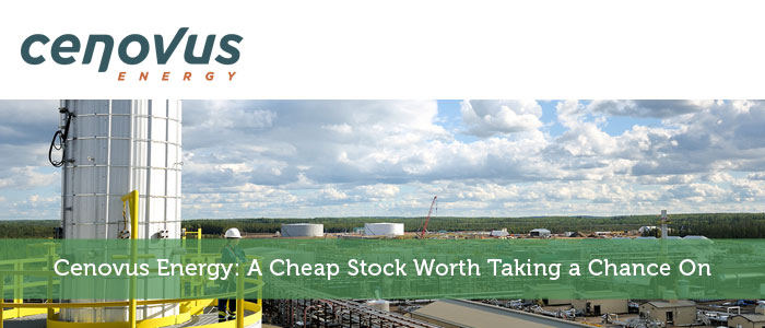 Cenovus Energy: A Cheap Stock Worth Taking a Chance On