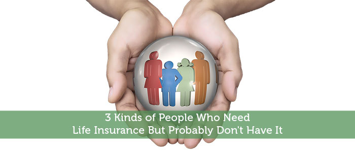 3 Kinds of People Who Need Life Insurance But Probably Don't Have It