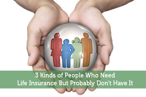 Adam-by-3 Kinds of People Who Need Life Insurance But Probably Don't Have It
