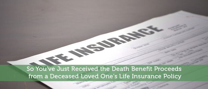 So You've Just Received the Death Benefit Proceeds from a Deceased Loved One's Life Insurance Policy