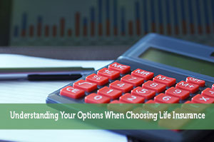 Understanding Your Options When Choosing Life Insurance