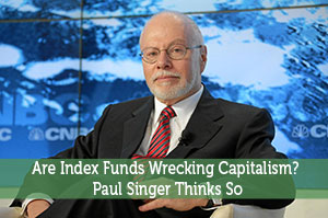 Are Index Funds Wrecking Capitalism? Paul Singer Thinks So