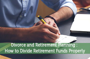 Divorce and Retirement Planning : How to Divide Retirement Funds Properly