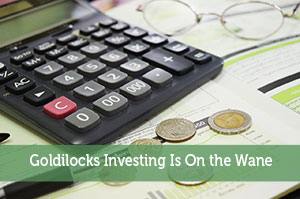 Goldilocks Investing Is On the Wane
