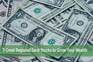 3 Great Regional Bank Stocks to Grow Your Wealth