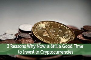 3 Reasons Why Now is Still a Good Time to Invest in Cryptocurrencies
