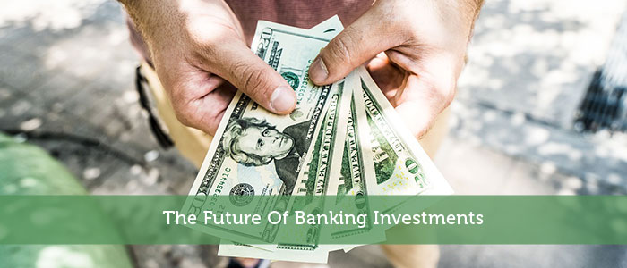 The Future Of Banking Investments