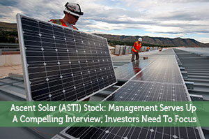 Ascent Solar (ASTI) Stock: Management Serves Up A Compelling Interview; Investors Need To Focus