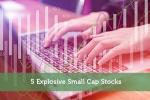 5 Explosive Small Cap Stocks