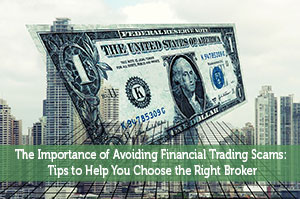 The Importance of Avoiding Financial Trading Scams: Tips to Help You Choose the Right Broker