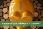 Why Investing in a Fixed Deposit is Favourable?
