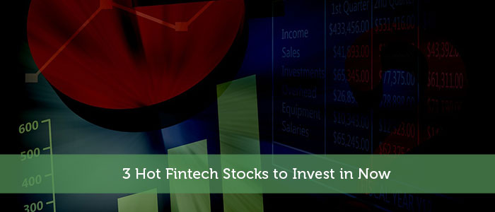 3 Hot Fintech Stocks to Invest in Now
