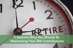 3 Reasons Why You Should Be Maximizing Your IRA Contributions