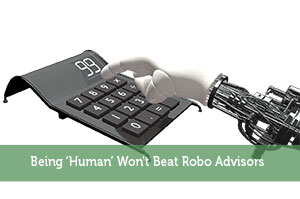 Being 'Human' Won't Beat Robo Advisors