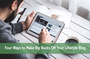 Four Ways to Make Big Bucks Off Your Lifestyle Blog