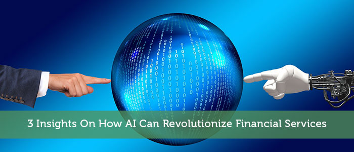 3 Insights On How AI Can Revolutionize Financial Services