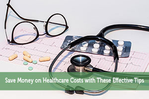 Save Money on Healthcare Costs with These Effective Tips