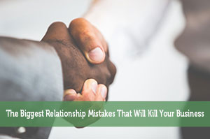 The Biggest Relationship Mistakes That Will Kill Your Business