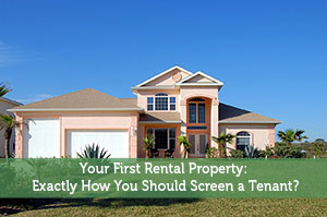Your First Rental Property: Exactly How You Should Screen a Tenant?