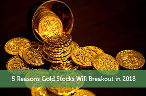 5 Reasons Gold Stocks Will Breakout in 2018