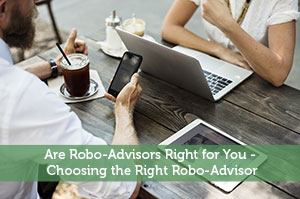 Are Robo-Advisors Right for You – Choosing the Right Robo-Advisor