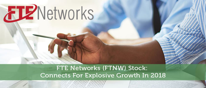 FTE Networks (FTNW) Stock: Connects For Explosive Growth In 2018