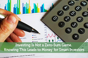Investing Is Not A Zero-Sum Game. Knowing This Leads To Money For Smart Investors