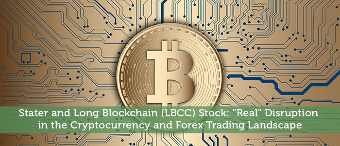 """Stater and Long Blockchain (LBCC) Stock: """"Real"""" Disruption In The Cryptocurrency And Forex Trading Landscape"""