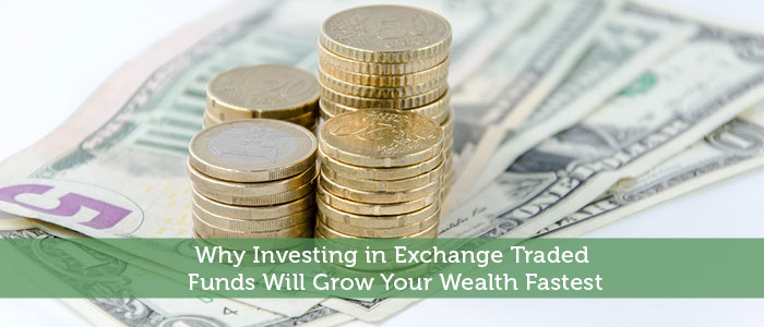 Why Investing in Exchange Traded Funds Will Grow Your Wealth Fastest