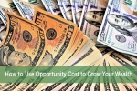 How to Use Opportunity Cost to Grow Your Wealth