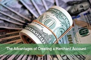 The Advantages of Creating a Merchant Account
