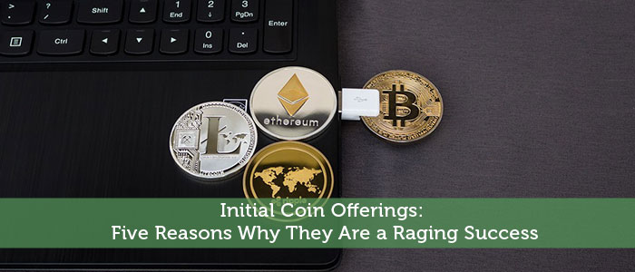 Initial Coin Offerings: Five Reasons Why They Are a Raging Success