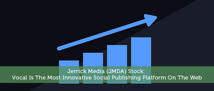 Jerrick Media (JMDA) Stock: Vocal Is The Most Innovative Social Publishing Platform On The Web