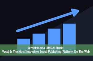 Jerrick Media (JMDA) Stock: Vocal Is The Most Innovative Social Publishing Platform On The Web