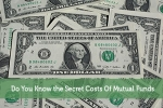 Do You Know the Secret Costs Of Mutual Funds